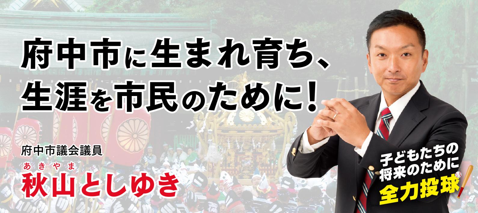 秋山としゆき 府中市に生まれ育ち、生涯を市民のために!